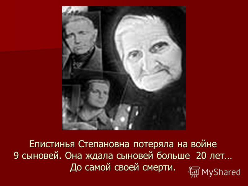 Епистинья Степановна потеряла на войне 9 сыновей. Она ждала сыновей больше 20 лет… До самой своей смерти.