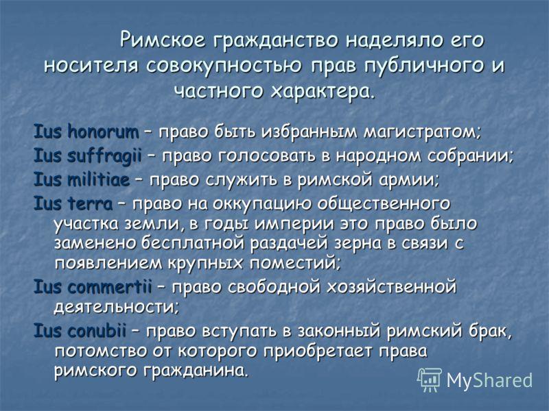 Римское гражданство наделяло его носителя совокупностью прав публичного и частного характера. Ius honorum – право быть избранным магистратом; Ius suffragii – право голосовать в народном собрании; Ius militiae – право служить в римской армии; Ius terr