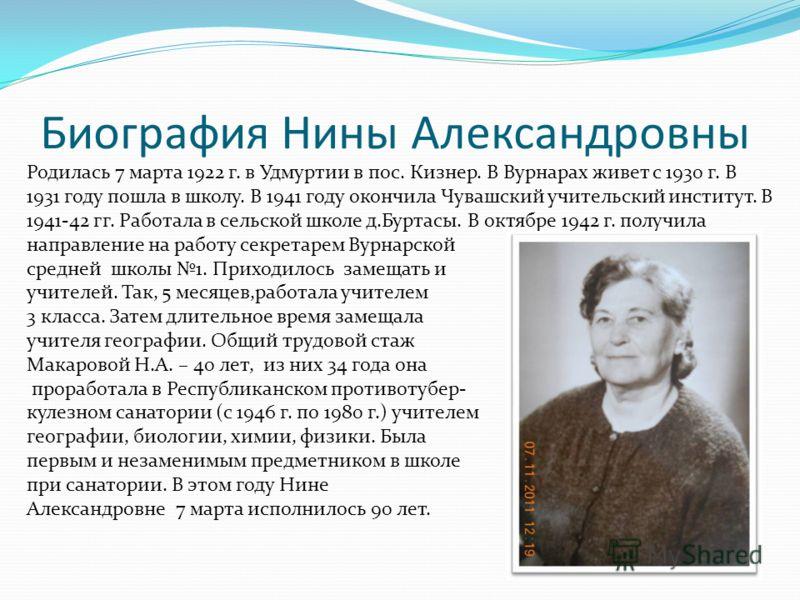 Биография Нины Александровны Родилась 7 марта 1922 г. в Удмуртии в пос. Кизнер. В Вурнарах живет с 1930 г. В 1931 году пошла в школу. В 1941 году окончила Чувашский учительский институт. В 1941-42 гг. Работала в сельской школе д.Буртасы. В октябре 19