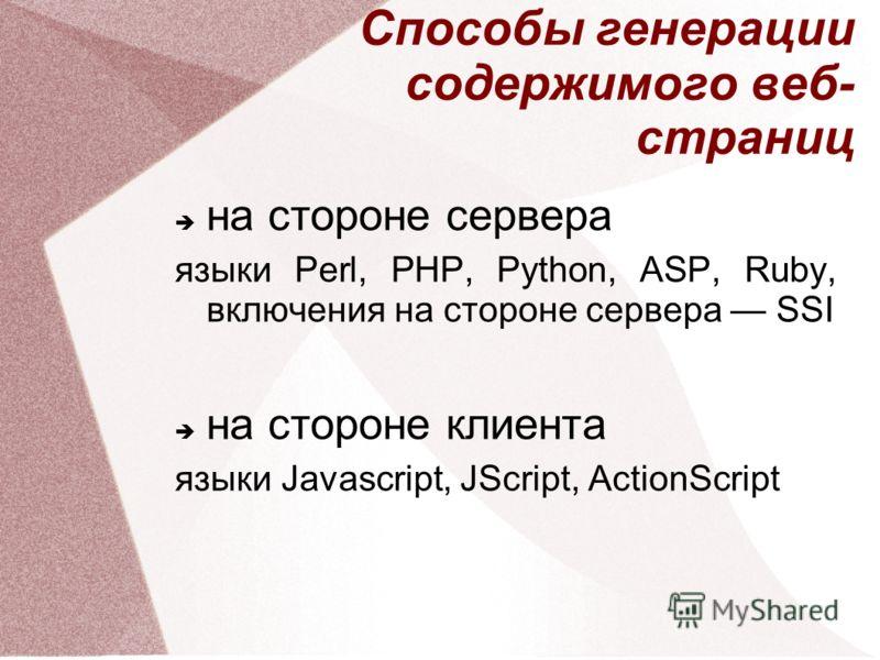 Способы генерации содержимого веб- страниц на стороне сервера языки Perl, PHP, Python, ASP, Ruby, включения на стороне сервера SSI на стороне клиента языки Javascript, JScript, ActionScript