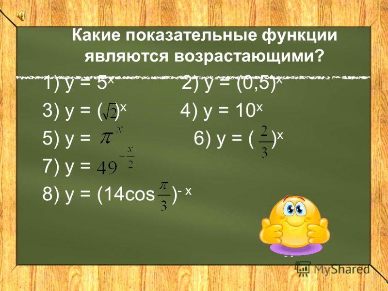 Какие из перечисленных функций являются показательными? 1)у = 2 х 2) у = х 2 3) у = ( ) х 4) у = (- 3) х 5) у = х 6) у = (х - 2) 3 7) у = 8) у = 3 - х. 1 ; 3; 7; 8. 1 ; 3; 7; 8.