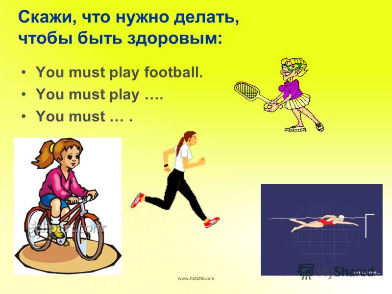 Скажи, что нужно делать, чтобы быть здоровым: You must play football. You must play …. You must ….