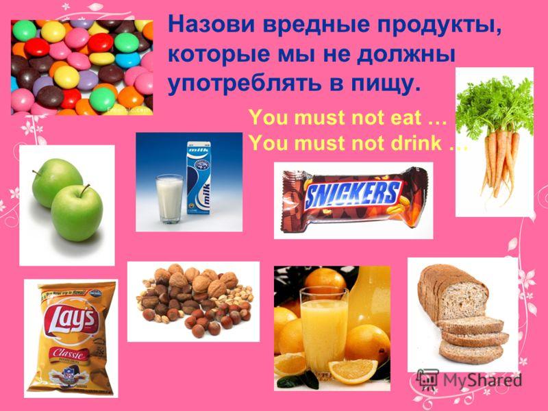 Назови вредные продукты, которые мы не должны употреблять в пищу. You must not eat … You must not drink …