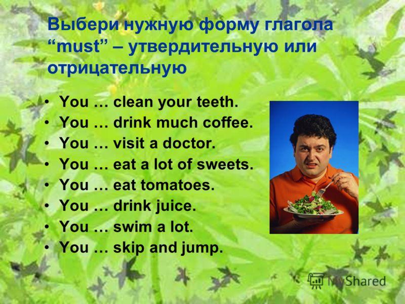 Выбери нужную форму глагола must – утвердительную или отрицательную You … clean your teeth. You … drink much coffee. You … visit a doctor. You … eat a lot of sweets. You … eat tomatoes. You … drink juice. You … swim a lot. You … skip and jump.