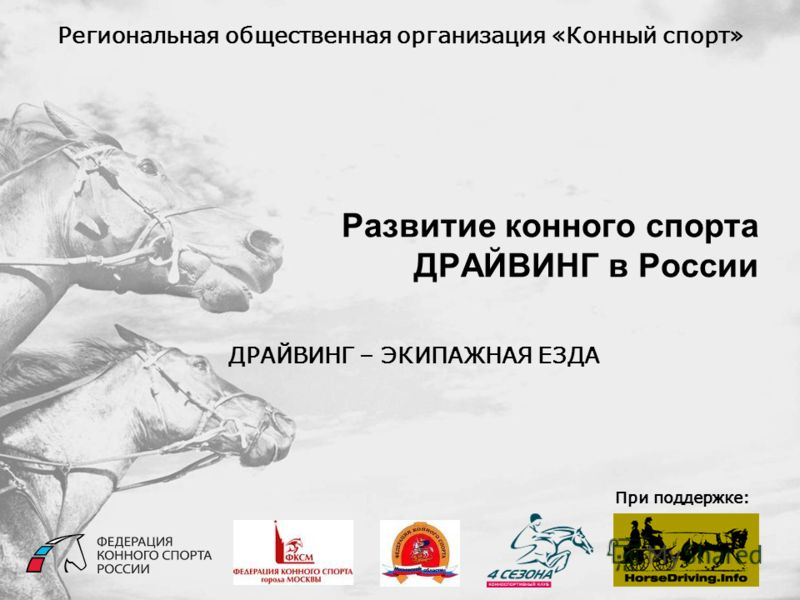 Развитие конного спорта ДРАЙВИНГ в России Региональная общественная организация «Конный спорт» При поддержке: ДРАЙВИНГ – ЭКИПАЖНАЯ ЕЗДА