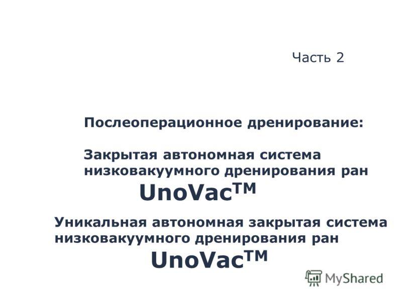 Уникальная автономная закрытая система низковакуумного дренирования ран UnoVac TM Часть 2 Послеоперационное дренирование: Закрытая автономная система низковакуумного дренирования ран UnoVac TM