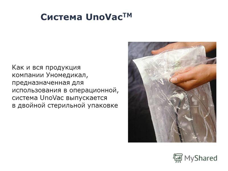 Система UnoVac TM Как и вся продукция компании Уномедикал, предназначенная для использования в операционной, система UnoVac выпускается в двойной стерильной упаковке