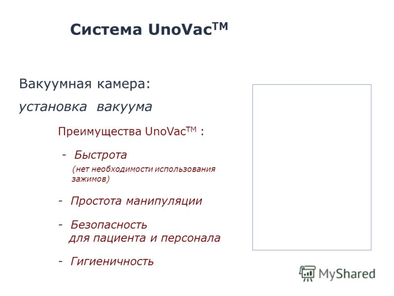 установка вакуума Преимущества UnoVac ТМ : - Быстрота (нет необходимости использования зажимов) - Простота манипуляции - Безопасность для пациента и персонала - Гигиеничность Система UnoVac TM Вакуумная камера: