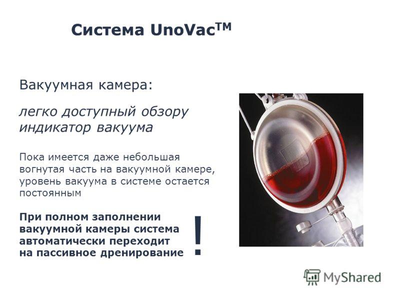 Система UnoVac TM Вакуумная камера: легко доступный обзору индикатор вакуума Пока имеется даже небольшая вогнутая часть на вакуумной камере, уровень вакуума в системе остается постоянным При полном заполнении вакуумной камеры система автоматически пе