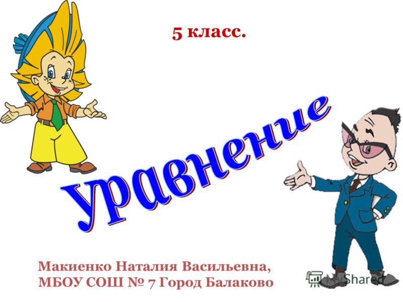 5 класс. Макиенко Наталия Васильевна, МБОУ СОШ 7 Город Балаково