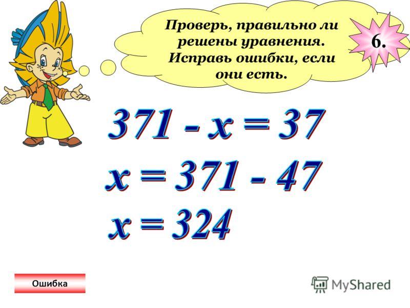 Проверь, правильно ли решены уравнения. Исправь ошибки, если они есть. 6. Ошибка
