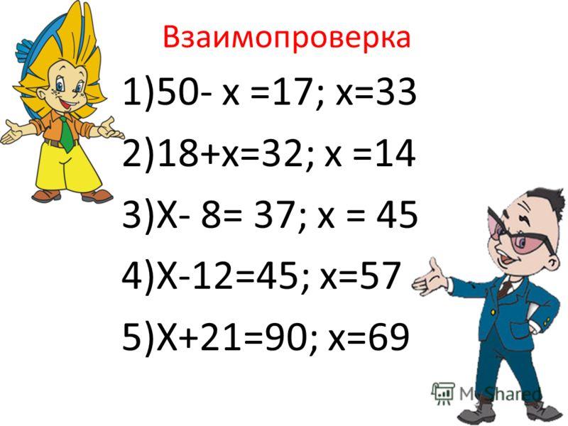 Взаимопроверка 1)50- х =17; х=33 2)18+х=32; х =14 3)Х- 8= 37; х = 45 4)Х-12=45; х=57 5)Х+21=90; х=69