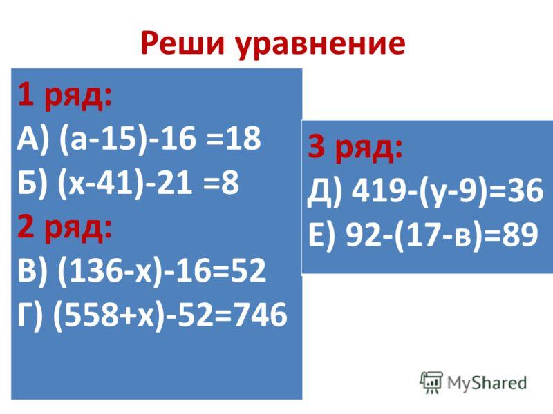 Реши уравнение 1 ряд: А) (а-15)-16 =18 Б) (х-41)-21 =8 2 ряд: В) (136-х)-16=52 Г) (558+х)-52=746 3 ряд: Д) 419-(у-9)=36 Е) 92-(17-в)=89