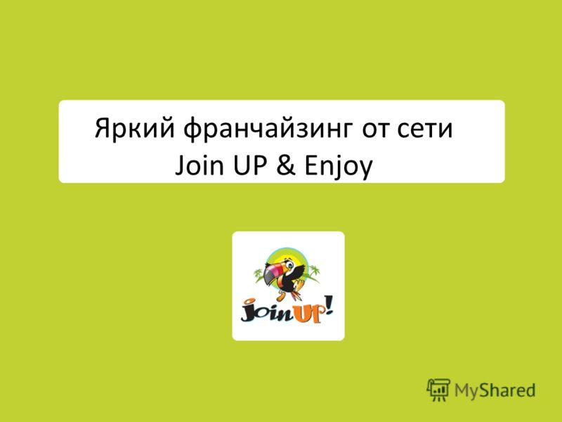 Яркий франчайзинг от сети Join UP & Enjoy