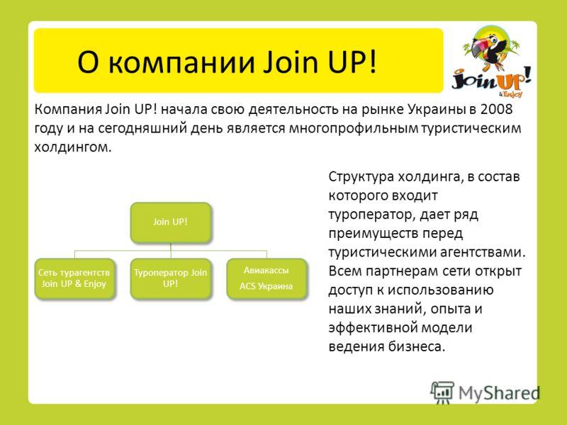 О компании Join UP! Компания Join UP! начала свою деятельность на рынке Украины в 2008 году и на сегодняшний день является многопрофильным туристическим холдингом. Структура холдинга, в состав которого входит туроператор, дает ряд преимуществ перед т