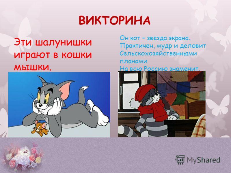 Эти шалунишки играют в кошки мышки. Он кот – звезда экрана. Практичен, мудр и деловит Сельскохозяйственными планами На всю Россию знаменит. ВИКТОРИНА