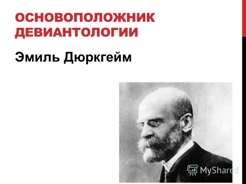 ОСНОВОПОЛОЖНИК ДЕВИАНТОЛОГИИ Эмиль Дюркгейм