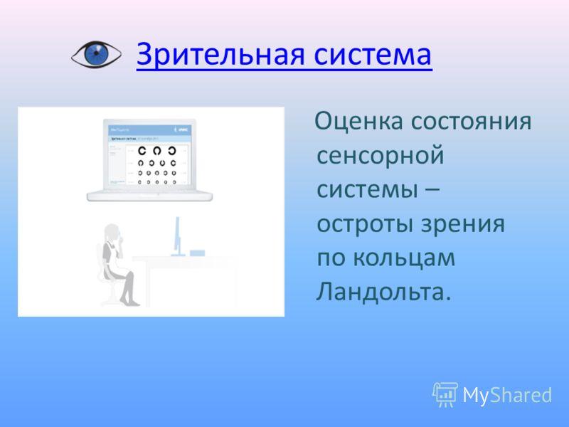 Зрительная система Оценка состояния сенсорной системы – остроты зрения по кольцам Ландольта.