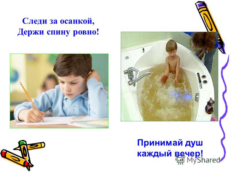 Принимай душ каждый вечер! Следи за осанкой, Держи спину ровно!
