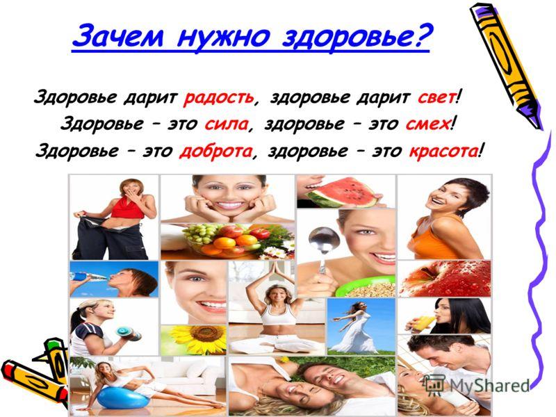 Зачем нужно здоровье? Здоровье дарит радость, здоровье дарит свет! Здоровье – это сила, здоровье – это смех! Здоровье – это доброта, здоровье – это красота!