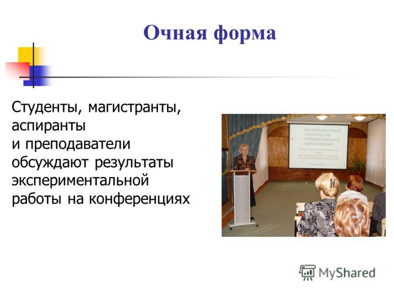 Очная форма Студенты, магистранты, аспиранты и преподаватели обсуждают результаты экспериментальной работы на конференциях