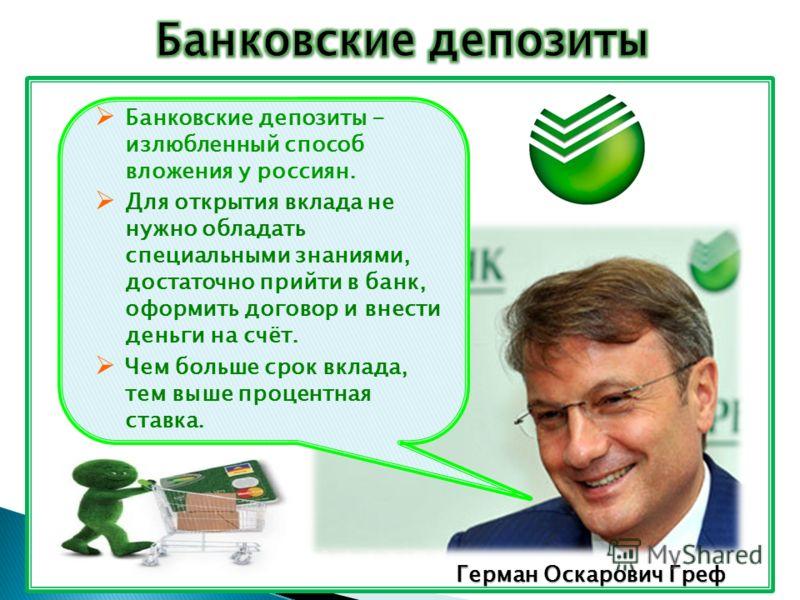 в Герман Оскарович Греф Банковские депозиты - излюбленный способ вложения у россиян. Для открытия вклада не нужно обладать специальными знаниями, достаточно прийти в банк, оформить договор и внести деньги на счёт. Чем больше срок вклада, тем выше про
