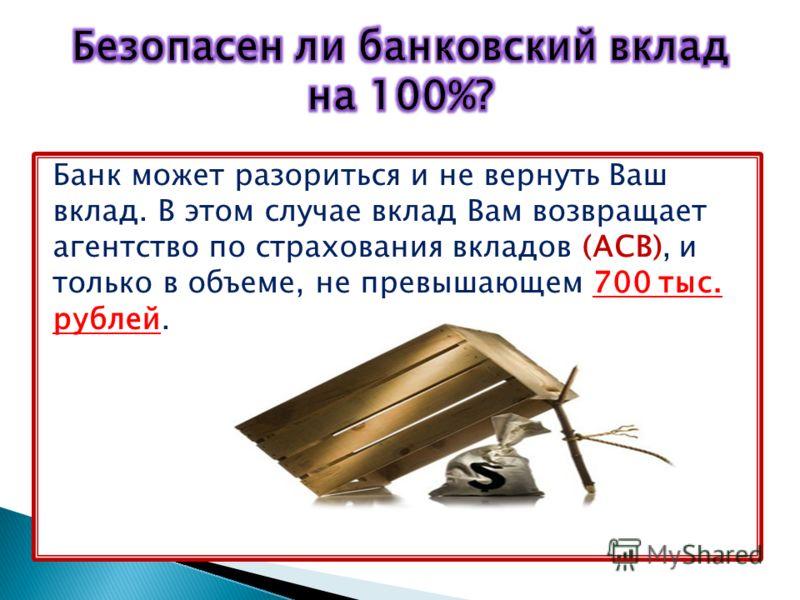 Банк может разориться и не вернуть Ваш вклад. В этом случае вклад Вам возвращает агентство по страхования вкладов (АСВ), и только в объеме, не превышающем 700 тыс. рублей.