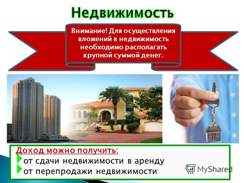 Доход можно получить: от сдачи недвижимости в аренду от перепродажи недвижимости Внимание! Для осуществления вложений в недвижимость необходимо располагать крупной суммой денег.