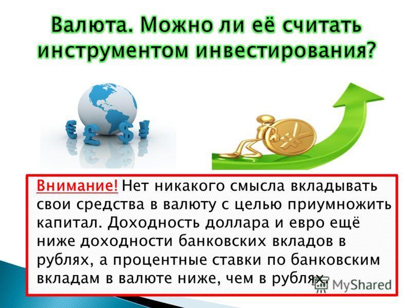 Внимание! Нет никакого смысла вкладывать свои средства в валюту с целью приумножить капитал. Доходность доллара и евро ещё ниже доходности банковских вкладов в рублях, а процентные ставки по банковским вкладам в валюте ниже, чем в рублях.