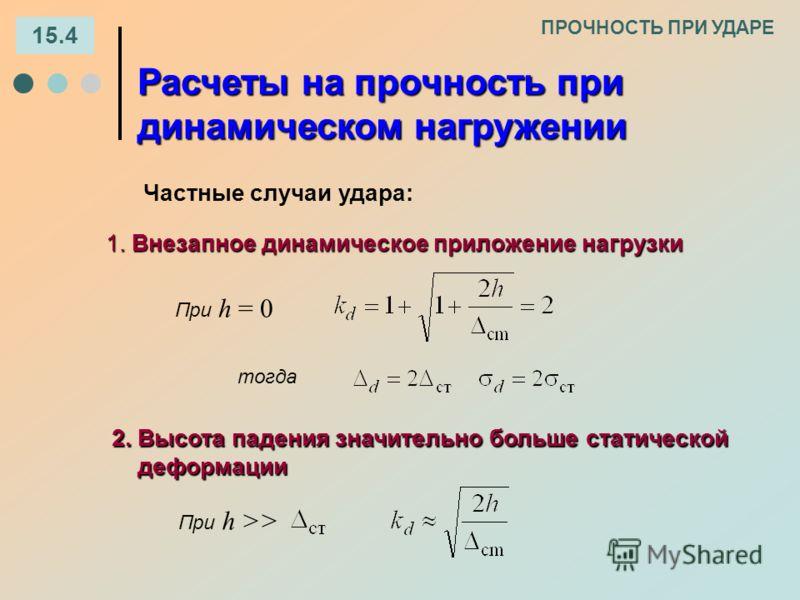 2.Высота падения значительно больше статической 2. Высота падения значительно больше статической деформации деформации При h >> 15.4 ПРОЧНОСТЬ ПРИ УДАРЕ Расчеты на прочность при динамическом нагружении Частные случаи удара: 1. Внезапное динамическое