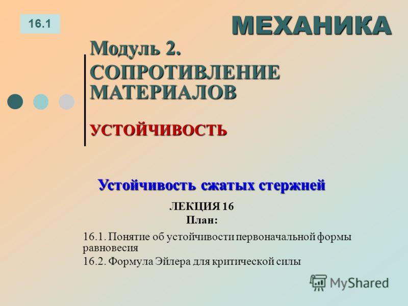 ЛЕКЦИЯ 16 План: 16.1 МЕХАНИКА Модуль 2. СОПРОТИВЛЕНИЕ МАТЕРИАЛОВ 16.1. Понятие об устойчивости первоначальной формы равновесия 16.2. Формула Эйлера для критической силы УСТОЙЧИВОСТЬ Устойчивость сжатых стержней