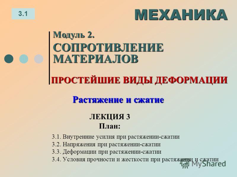 ЛЕКЦИЯ 3 План: 3.1 МЕХАНИКА Модуль 2. СОПРОТИВЛЕНИЕ МАТЕРИАЛОВ Растяжение и сжатие 3.1. Внутренние усилия при растяжении-сжатии 3.2. Напряжения при растяжении-сжатии 3.3. Деформации при растяжении-сжатии 3.4. Условия прочности и жесткости при растяже