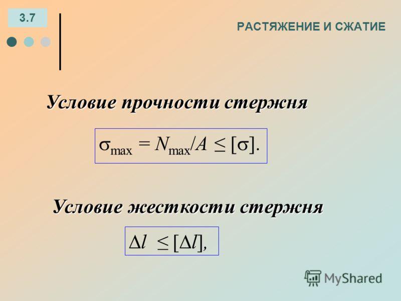 РАСТЯЖЕНИЕ И СЖАТИЕ 3.7 Условие прочности стержня max = N max /A [ ]. Условие жесткости стержня l [ l],