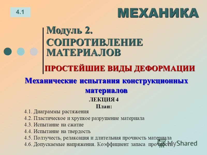 ЛЕКЦИЯ 4 План: 4.1 МЕХАНИКА Модуль 2. СОПРОТИВЛЕНИЕ МАТЕРИАЛОВ 4.1. Диаграммы растяжения 4.2. Пластическое и хрупкое разрушение материала 4.3. Испытание на сжатие 4.4. Испытание на твердость 4.5. Ползучесть, релаксация и длительная прочность материал