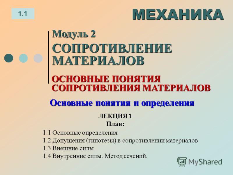 ЛЕКЦИЯ 1 План: 1.1 МЕХАНИКА 1.1 Основные определения 1.2 Допущения (гипотезы) в сопротивлении материалов 1.3 Внешние силы 1.4 Внутренние силы. Метод сечений. ОСНОВНЫЕ ПОНЯТИЯ СОПРОТИВЛЕНИЯ МАТЕРИАЛОВ Модуль 2 СОПРОТИВЛЕНИЕ МАТЕРИАЛОВ Основные понятия