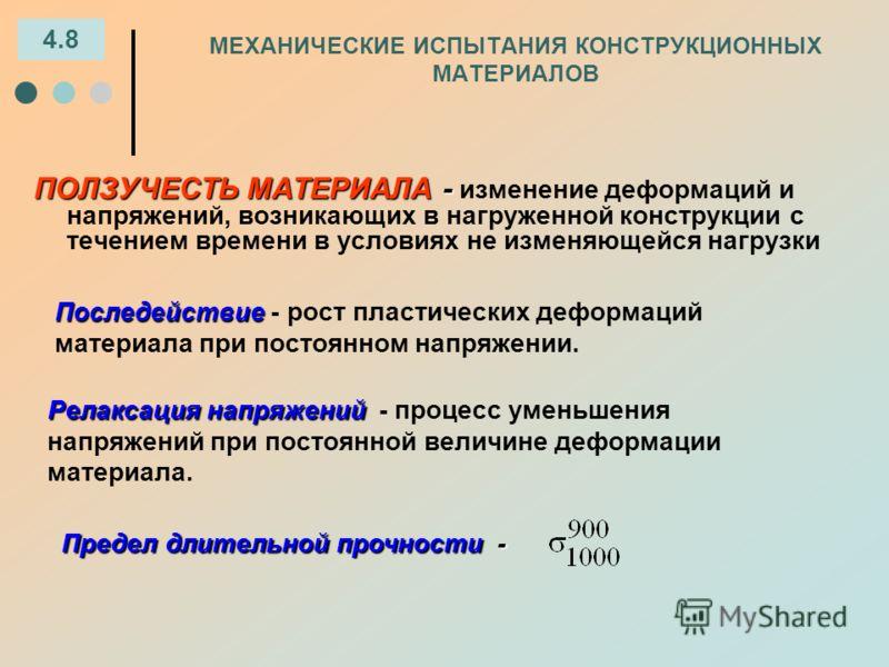 МЕХАНИЧЕСКИЕ ИСПЫТАНИЯ КОНСТРУКЦИОННЫХ МАТЕРИАЛОВ 4.8 ПОЛЗУЧЕСТЬ МАТЕРИАЛА - ПОЛЗУЧЕСТЬ МАТЕРИАЛА - изменение деформаций и напряжений, возникающих в нагруженной конструкции с течением времени в условиях не изменяющейся нагрузки Последействие Последей