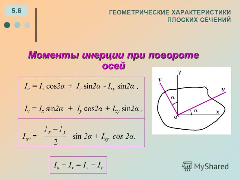 ГЕОМЕТРИЧЕСКИЕ ХАРАКТЕРИСТИКИ ПЛОСКИХ СЕЧЕНИЙ 5.6 Моменты инерции при повороте осей І u = I x cos2α + I y sin2α - I xy sin2α, I ν = I x sin2α + I y cos2α + I xy sin2α, I uν = sin 2α + I xy cos 2α. І u + I ν = I x + I y.
