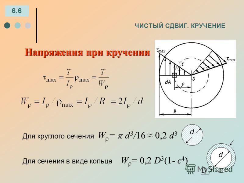 ЧИСТЫЙ СДВИГ. КРУЧЕНИЕ 6.6 Напряжения при кручении Для круглого сечения W = π d 3 /16 0,2 d 3 Для сечения в виде кольца W = 0,2 D 3 (1- с 4 ) d d D