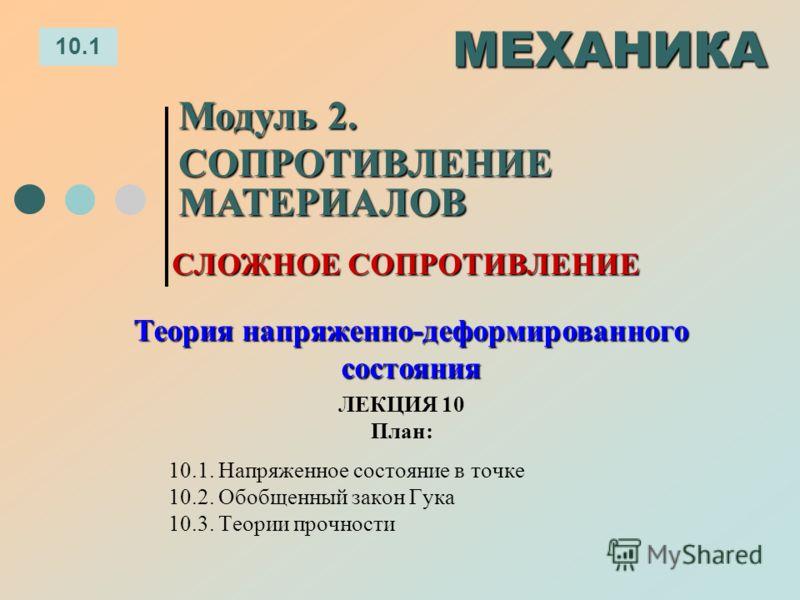 ЛЕКЦИЯ 10 План: 10.1 МЕХАНИКА Модуль 2. СОПРОТИВЛЕНИЕ МАТЕРИАЛОВ 10.1. Напряженное состояние в точке 10.2. Обобщенный закон Гука 10.3. Теории прочности СЛОЖНОЕ СОПРОТИВЛЕНИЕ Теория напряженно-деформированного состояния