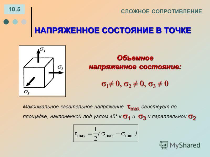 СЛОЖНОЕ СОПРОТИВЛЕНИЕ 10.5 Объемное напряженное состояние: 1 0, 2 0, 3 0 1 0, 2 0, 3 0 НАПРЯЖЕННОЕ СОСТОЯНИЕ В ТОЧКЕ τ max 1 3 2 Максимальное касательное напряжение τ max действует по площадке, наклоненной под углом 45° к 1 и 3 и параллельной 2