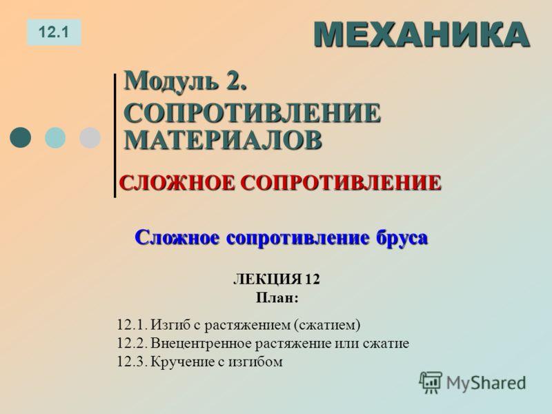 ЛЕКЦИЯ 12 План: 12.1 МЕХАНИКА Модуль 2. СОПРОТИВЛЕНИЕ МАТЕРИАЛОВ 12.1. Изгиб с растяжением (сжатием) 12.2. Внецентренное растяжение или сжатие 12.3. Кручение с изгибом СЛОЖНОЕ СОПРОТИВЛЕНИЕ Сложное сопротивление бруса