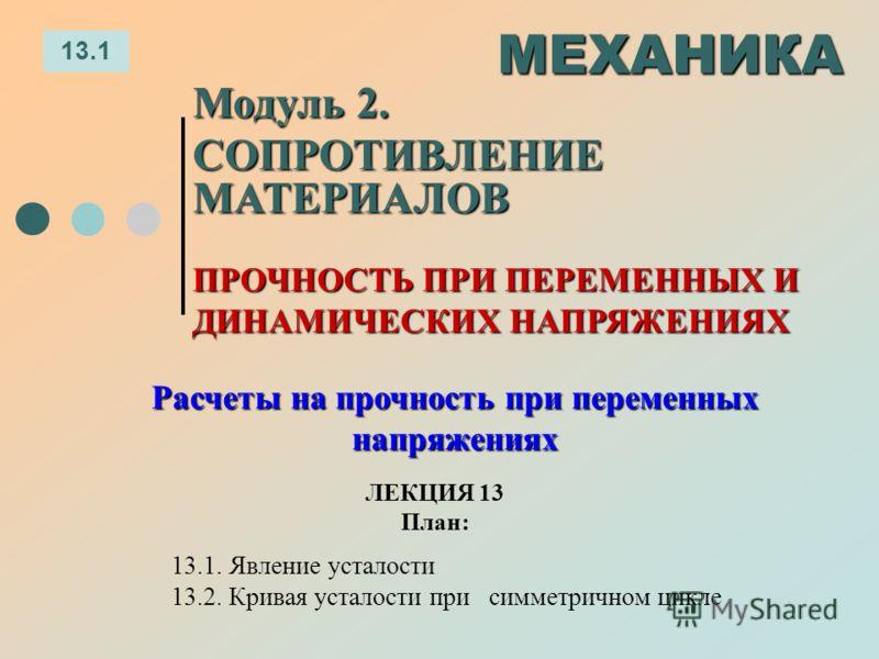 ЛЕКЦИЯ 13 План: 13.1 МЕХАНИКА Модуль 2. СОПРОТИВЛЕНИЕ МАТЕРИАЛОВ 13.1. Явление усталости 13.2. Кривая усталости при симметричном цикле ПРОЧНОСТЬ ПРИ ПЕРЕМЕННЫХ И ДИНАМИЧЕСКИХ НАПРЯЖЕНИЯХ Расчеты на прочность при переменных напряжениях