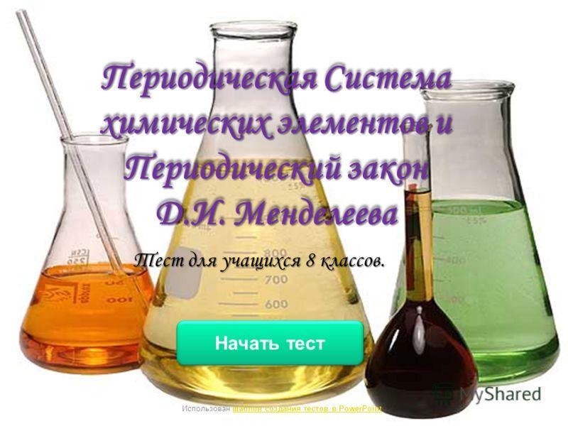 Периодическая Система химических элементов и Периодический закон Д.И. Менделеева Тест для учащихся 8 классов. Начать тест Использован шаблон создания тестов в PowerPointшаблон создания тестов в PowerPoint