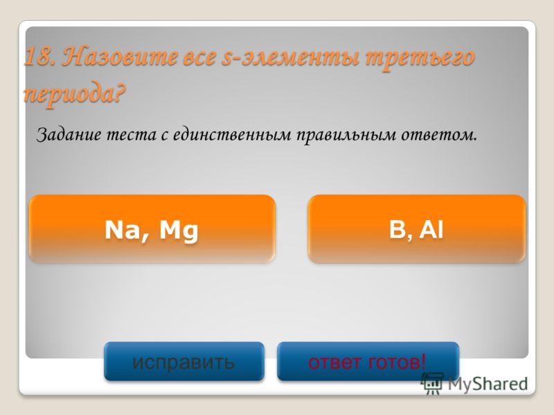 18. Назовите все s-элементы третьего периода? Задание теста с единственным правильным ответом. Na, Mg B, Al исправить ответ готов!