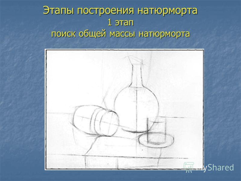 Этапы построения натюрморта 1 этап поиск общей массы натюрморта