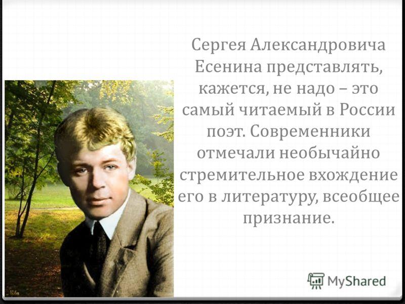Сергея Александровича Есенина представлять, кажется, не надо – это самый читаемый в России поэт. Современники отмечали необычайно стремительное вхождение его в литературу, всеобщее признание.