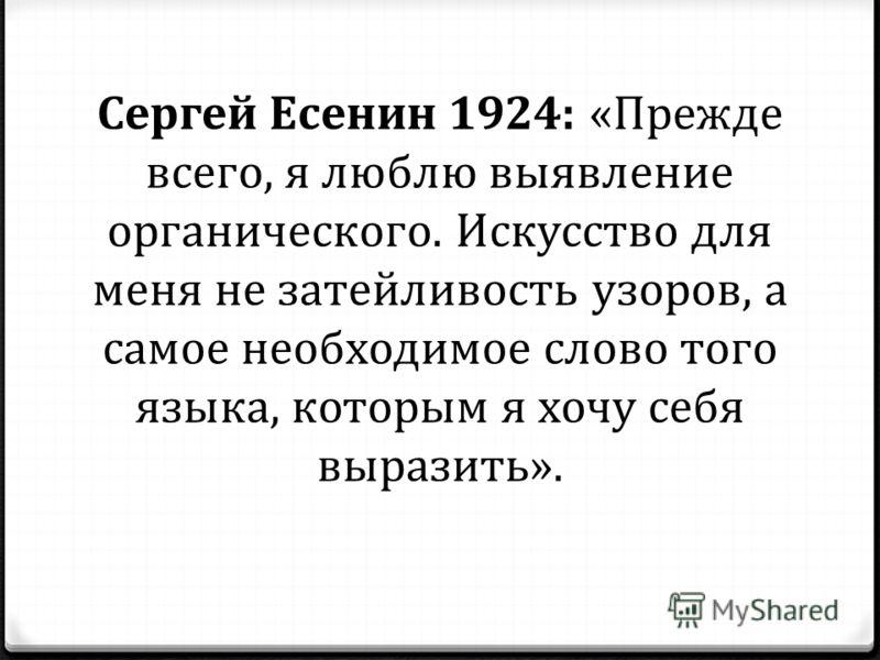 Сергей Есенин 1924: «Прежде всего, я люблю выявление органического. Искусство для меня не затейливость узоров, а самое необходимое слово того языка, которым я хочу себя выразить».