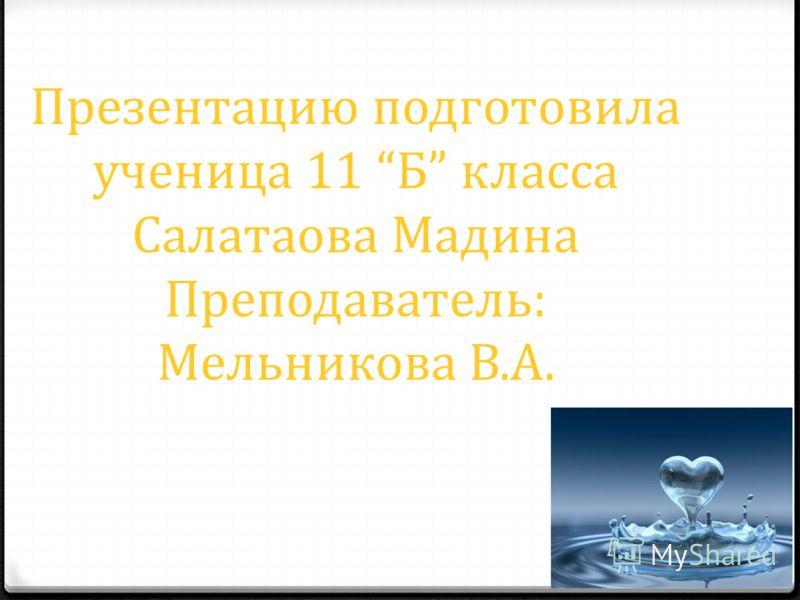 Презентацию подготовила ученица 11 Б класса Салатаова Мадина Преподаватель: Мельникова В.А.