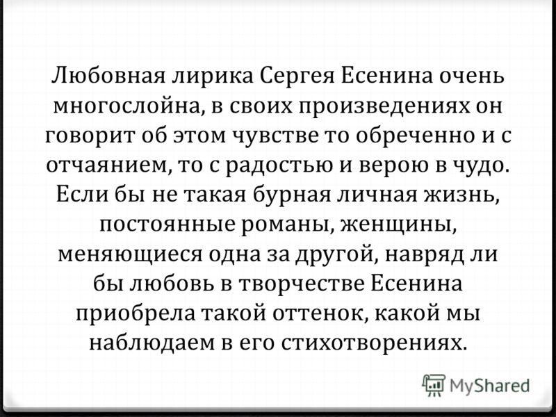 Любовная лирика Сергея Есенина очень многослойна, в своих произведениях он говорит об этом чувстве то обреченно и с отчаянием, то с радостью и верою в чудо. Если бы не такая бурная личная жизнь, постоянные романы, женщины, меняющиеся одна за другой,