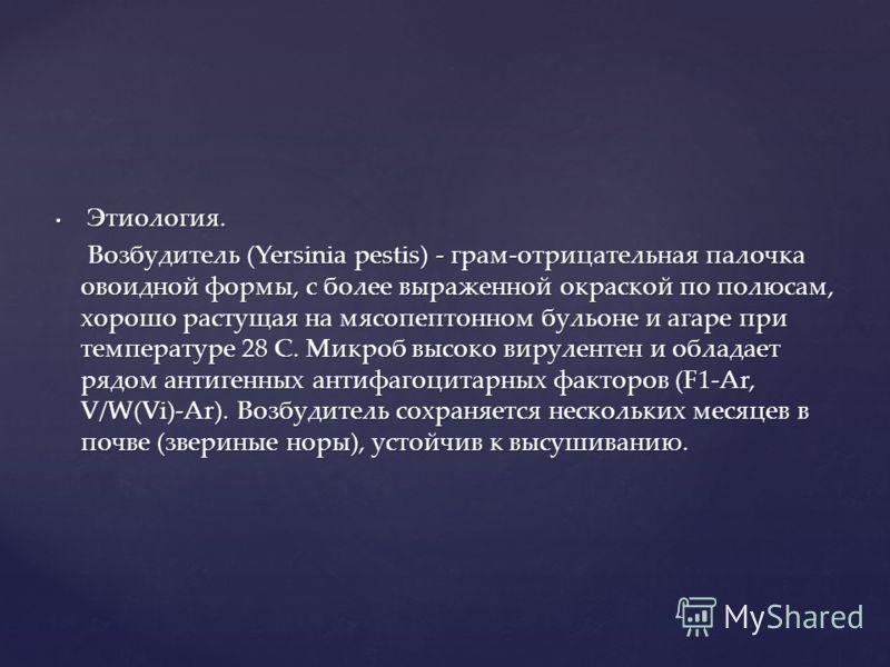 Этиология. Этиология. Возбудитель (Yersinia pestis) - грам-отрицательная палочка овоидной формы, с более выраженной окраской по полюсам, хорошо растущая на мясопептонном бульоне и агаре при температуре 28 С. Микроб высоко вирулентен и обладает рядом
